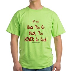 OJ Says: Once You Go Black, You NEVER Go Back! Green T-Shirt