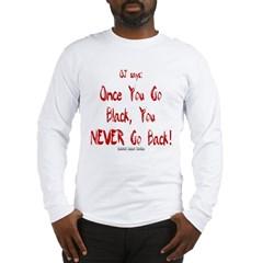 OJ Says: Once You Go Black, You NEVER Go Back! Long Sleeve T-Shirt