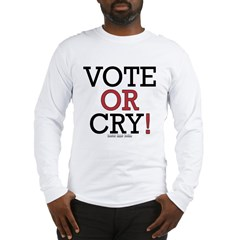 Vote or Cry! Long Sleeve T-Shirt