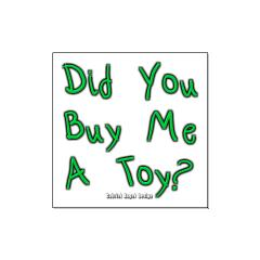 Did You Buy Me a Toy? Large Posters