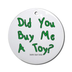 Did You Buy Me a Toy? Ornament (Round)