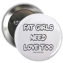 "Fat Girls Need Love Too 2.25"" Button"