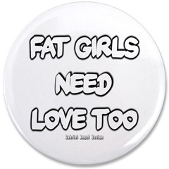 """Fat Girls Need Love Too 3.5"""" Button"""