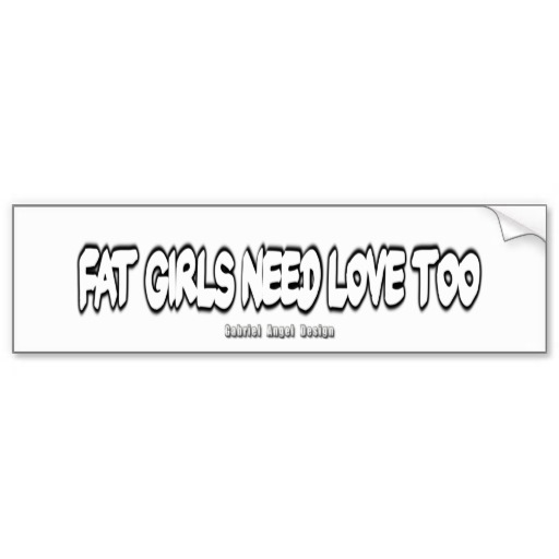Fat Girls Need Love Too Bumper Sticker