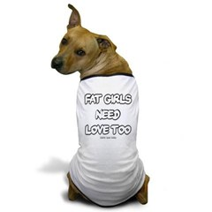 Fat Girls Need Love Too Dog T-Shirt