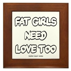 Fat Girls Need Love Too Framed Tile