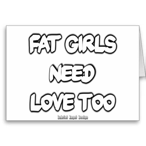 Fat Girls Need Love Too Greeting Card