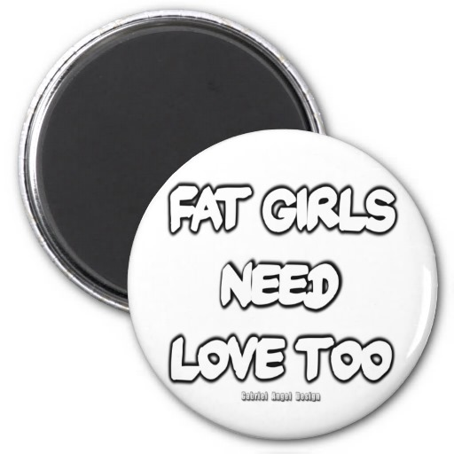 Fat Girls Need Love Too Magnets