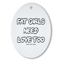 Fat Girls Need Love Too Oval Ornament