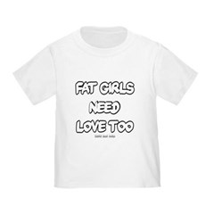 Fat Girls Need Love Too Toddler T-Shirt